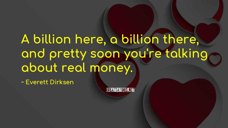 Everett Dirksen Sayings: A billion here, a billion there, and pretty soon you're talking about real money.
