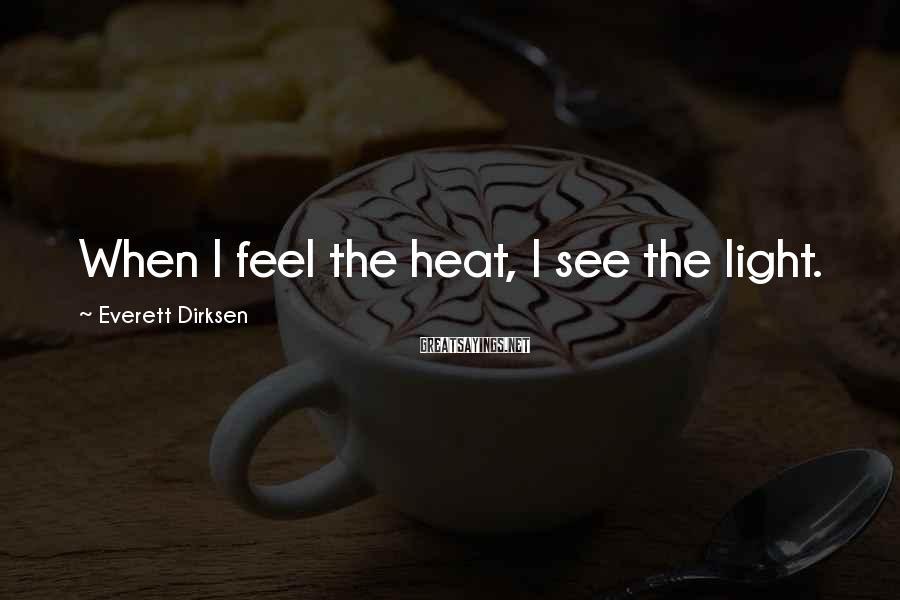 Everett Dirksen Sayings: When I feel the heat, I see the light.