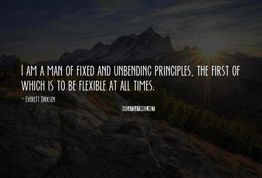 Everett Dirksen Sayings: I am a man of fixed and unbending principles, the first of which is to