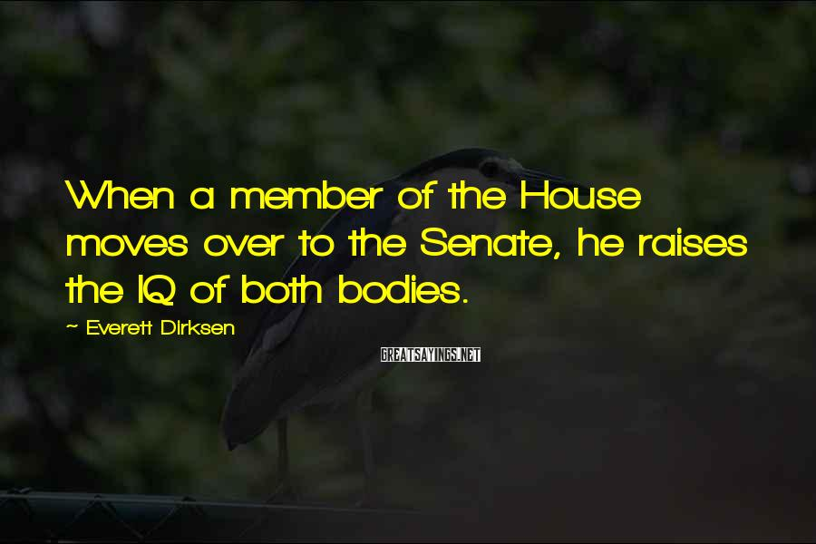 Everett Dirksen Sayings: When a member of the House moves over to the Senate, he raises the IQ