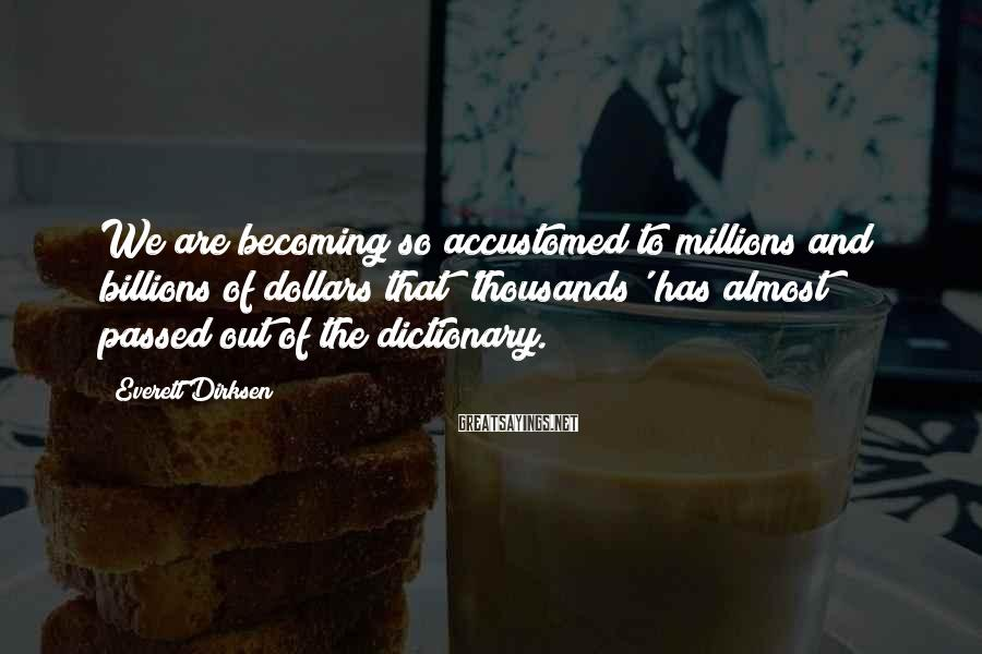 Everett Dirksen Sayings: We are becoming so accustomed to millions and billions of dollars that 'thousands' has almost