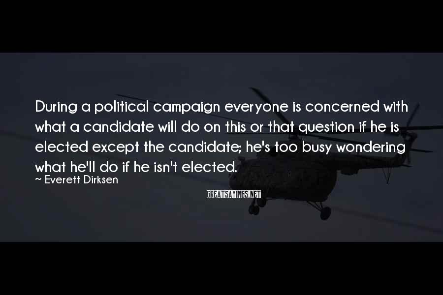 Everett Dirksen Sayings: During a political campaign everyone is concerned with what a candidate will do on this