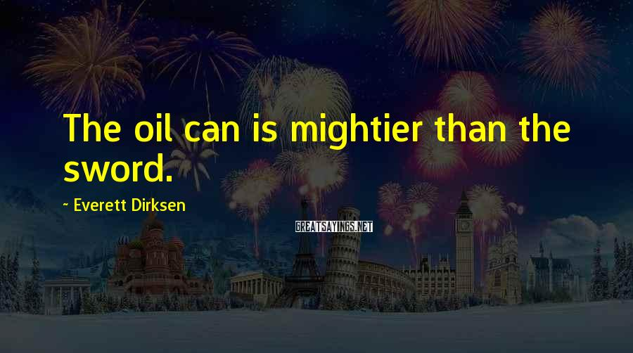 Everett Dirksen Sayings: The oil can is mightier than the sword.