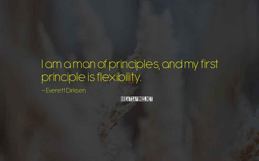 Everett Dirksen Sayings: I am a man of principles, and my first principle is flexibility.