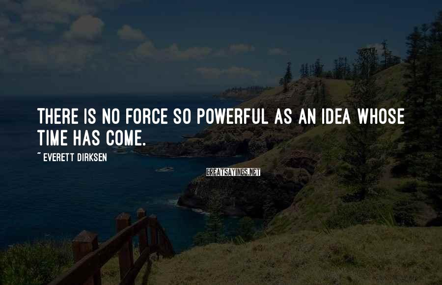 Everett Dirksen Sayings: There is no force so powerful as an idea whose time has come.