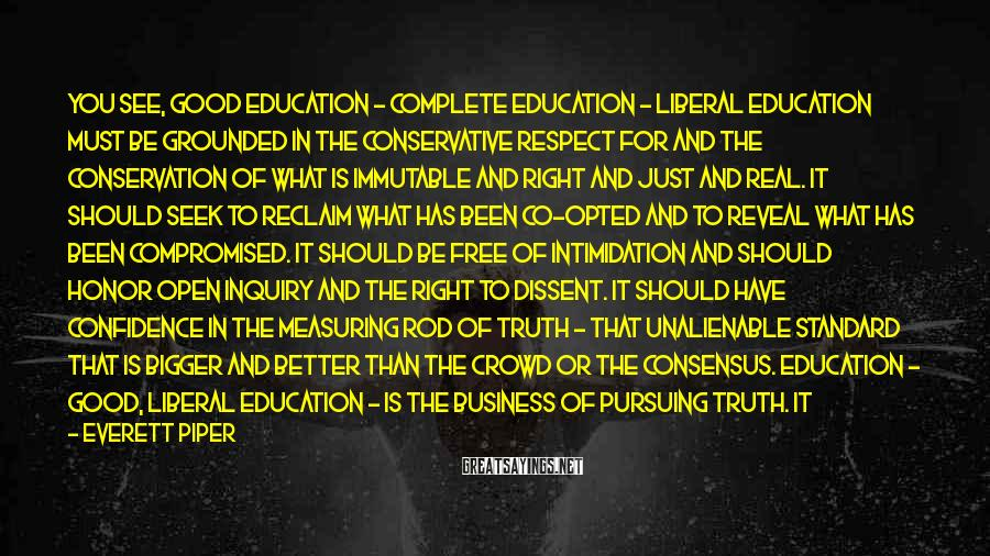 Everett Piper Sayings: You see, good education - complete education - liberal education must be grounded in the