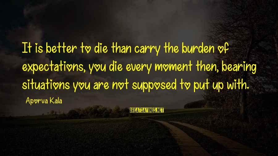 Every Moment With You Sayings By Aporva Kala: It is better to die than carry the burden of expectations, you die every moment
