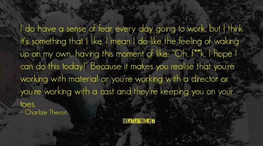 Every Moment With You Sayings By Charlize Theron: I do have a sense of fear every day going to work, but I think