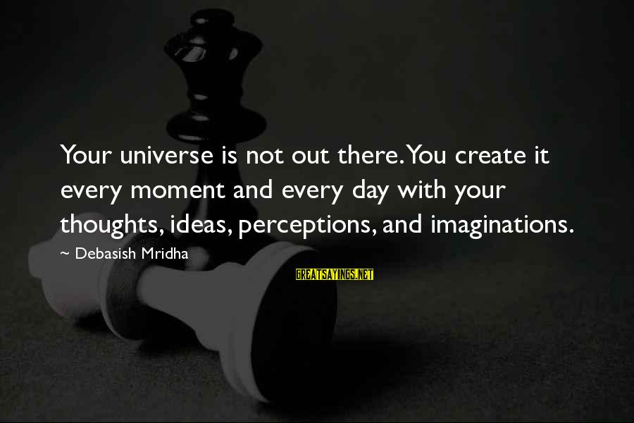 Every Moment With You Sayings By Debasish Mridha: Your universe is not out there. You create it every moment and every day with