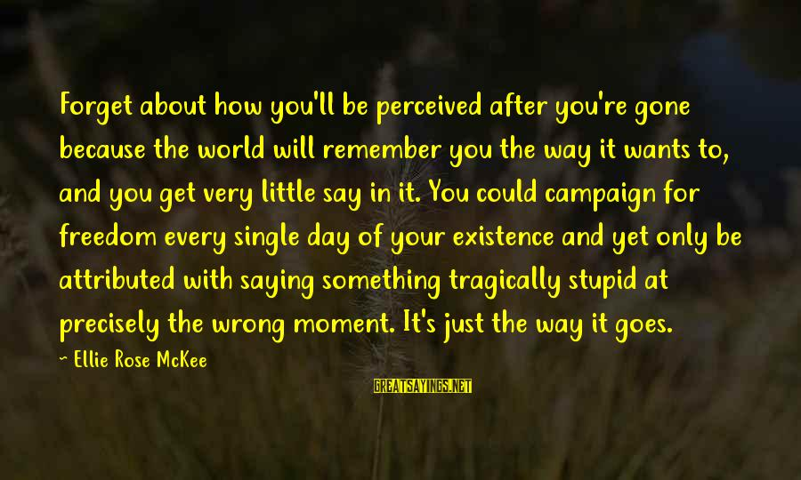 Every Moment With You Sayings By Ellie Rose McKee: Forget about how you'll be perceived after you're gone because the world will remember you