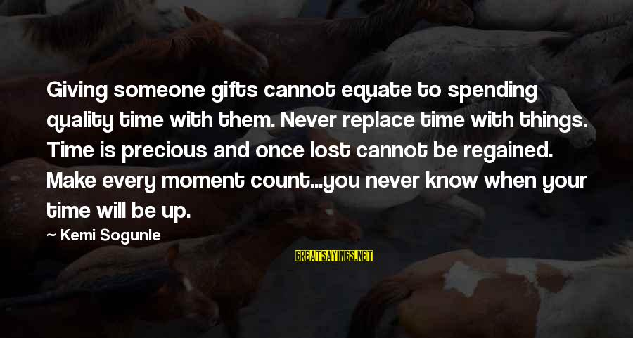 Every Moment With You Sayings By Kemi Sogunle: Giving someone gifts cannot equate to spending quality time with them. Never replace time with