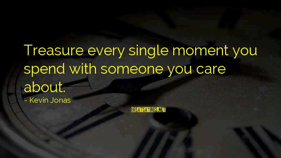 Every Moment With You Sayings By Kevin Jonas: Treasure every single moment you spend with someone you care about.