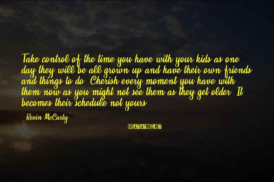 Every Moment With You Sayings By Kevin McCarty: Take control of the time you have with your kids as one day they will