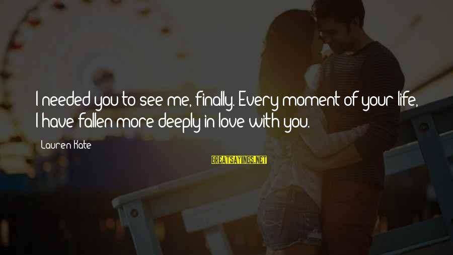 Every Moment With You Sayings By Lauren Kate: I needed you to see me, finally. Every moment of your life, I have fallen