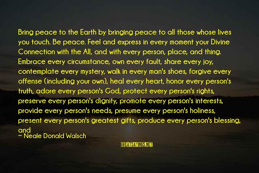 Every Moment With You Sayings By Neale Donald Walsch: Bring peace to the Earth by bringing peace to all those whose lives you touch.