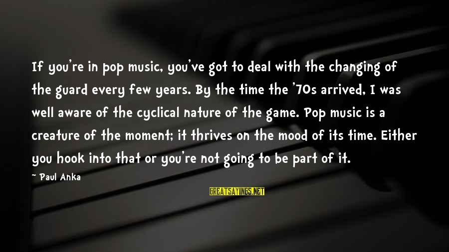Every Moment With You Sayings By Paul Anka: If you're in pop music, you've got to deal with the changing of the guard