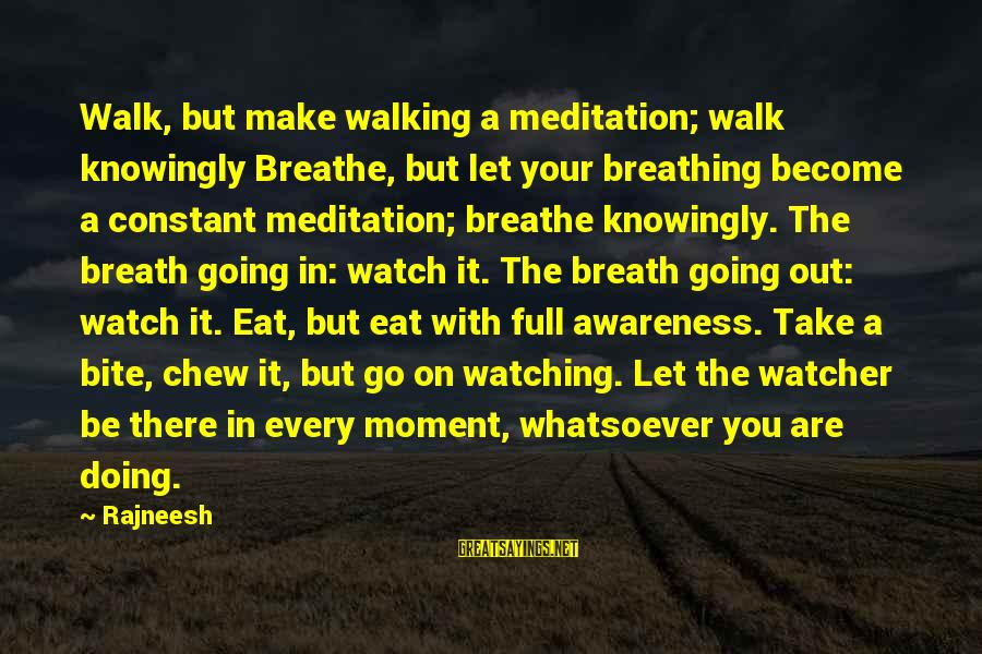 Every Moment With You Sayings By Rajneesh: Walk, but make walking a meditation; walk knowingly Breathe, but let your breathing become a