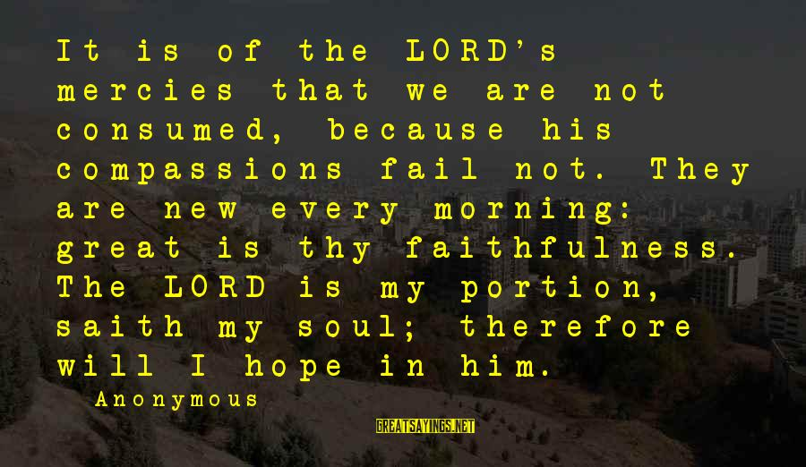 Every Morning Sayings By Anonymous: It is of the LORD's mercies that we are not consumed, because his compassions fail