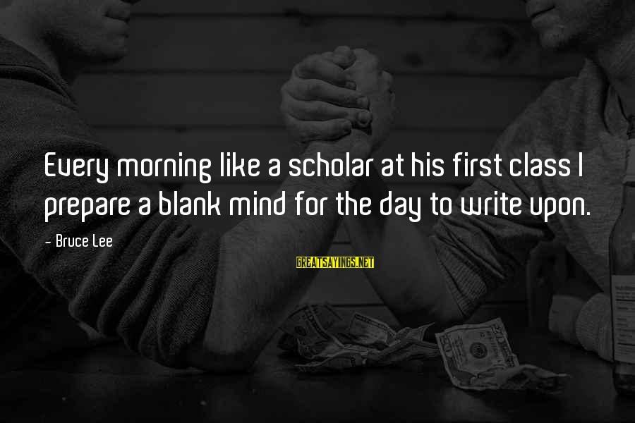 Every Morning Sayings By Bruce Lee: Every morning like a scholar at his first class I prepare a blank mind for