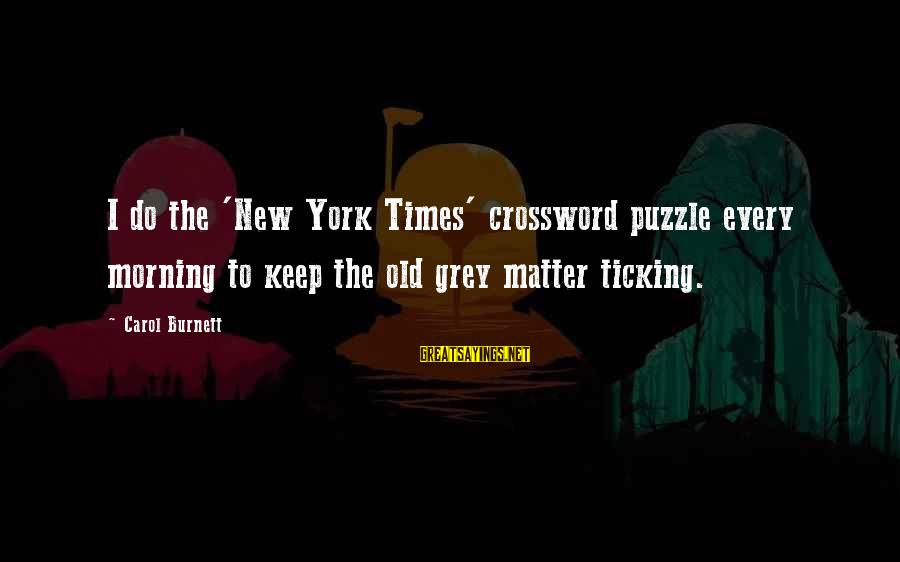 Every Morning Sayings By Carol Burnett: I do the 'New York Times' crossword puzzle every morning to keep the old grey