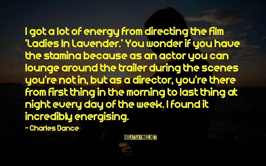 Every Morning Sayings By Charles Dance: I got a lot of energy from directing the film 'Ladies In Lavender.' You wonder