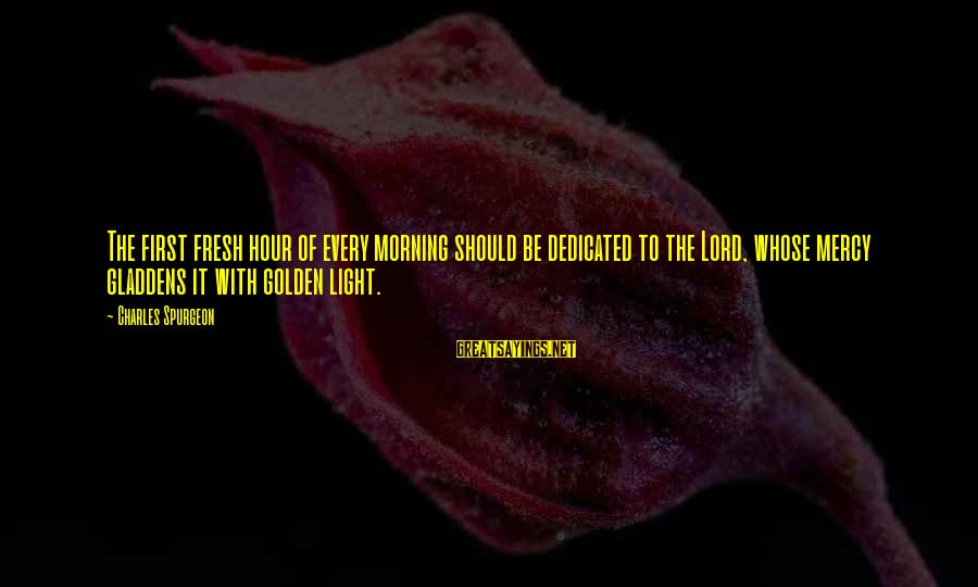 Every Morning Sayings By Charles Spurgeon: The first fresh hour of every morning should be dedicated to the Lord, whose mercy