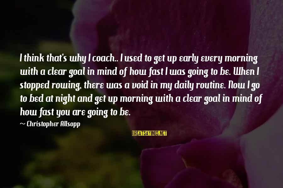 Every Morning Sayings By Christopher Allsopp: I think that's why I coach.. I used to get up early every morning with