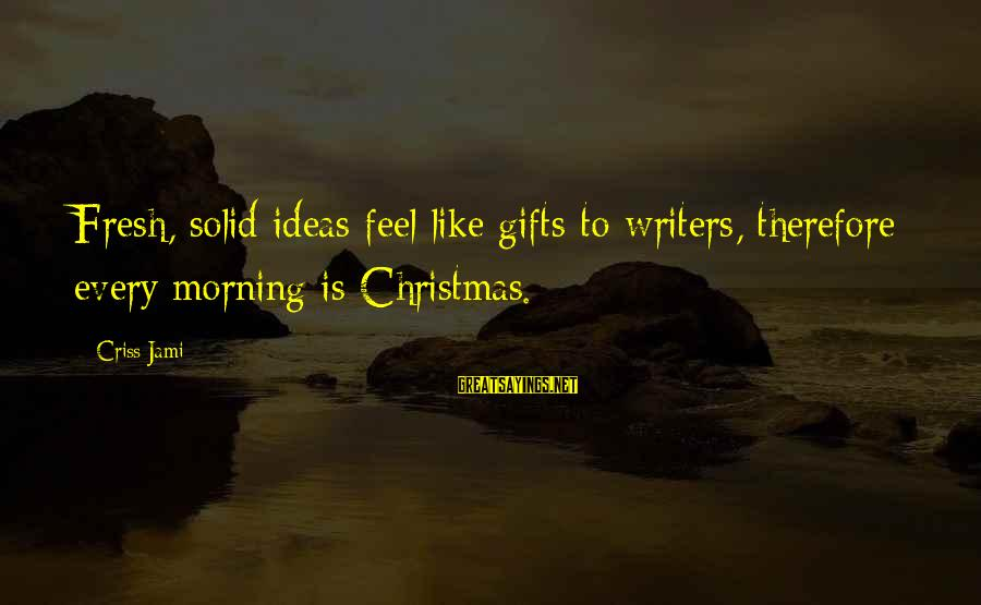 Every Morning Sayings By Criss Jami: Fresh, solid ideas feel like gifts to writers, therefore every morning is Christmas.