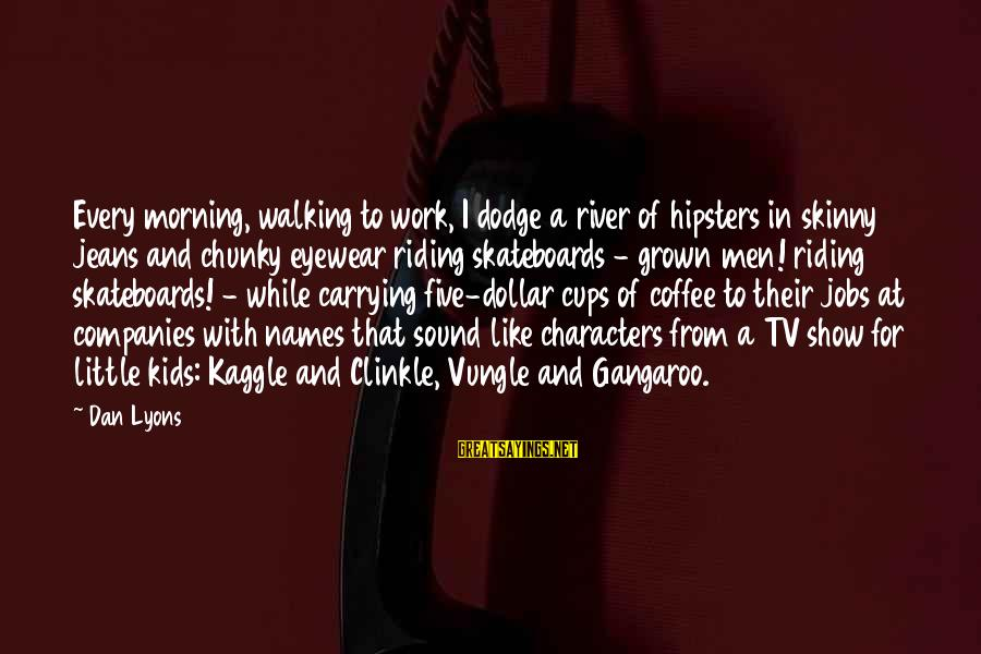 Every Morning Sayings By Dan Lyons: Every morning, walking to work, I dodge a river of hipsters in skinny jeans and