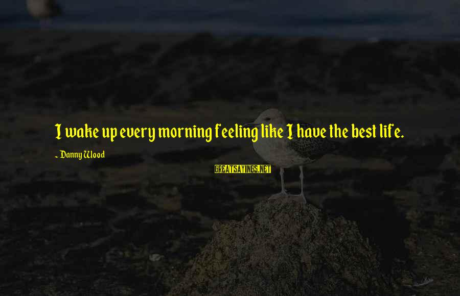 Every Morning Sayings By Danny Wood: I wake up every morning feeling like I have the best life.