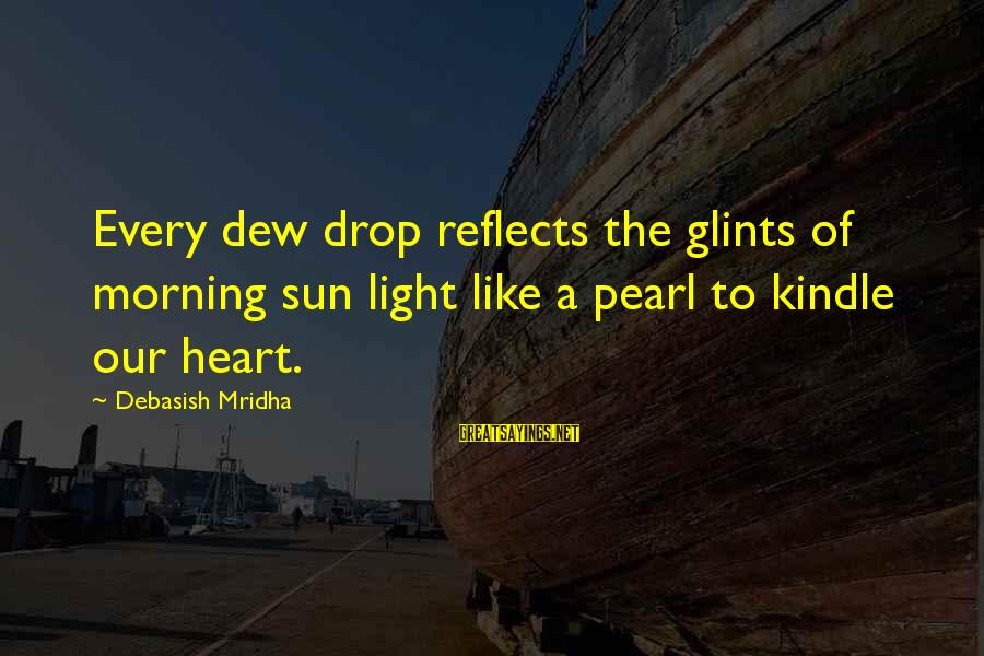 Every Morning Sayings By Debasish Mridha: Every dew drop reflects the glints of morning sun light like a pearl to kindle