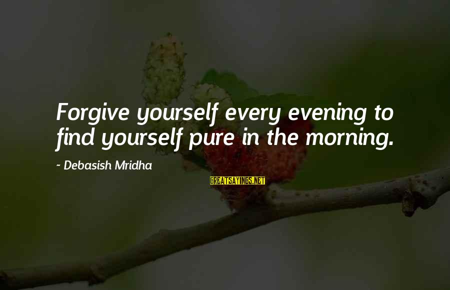 Every Morning Sayings By Debasish Mridha: Forgive yourself every evening to find yourself pure in the morning.