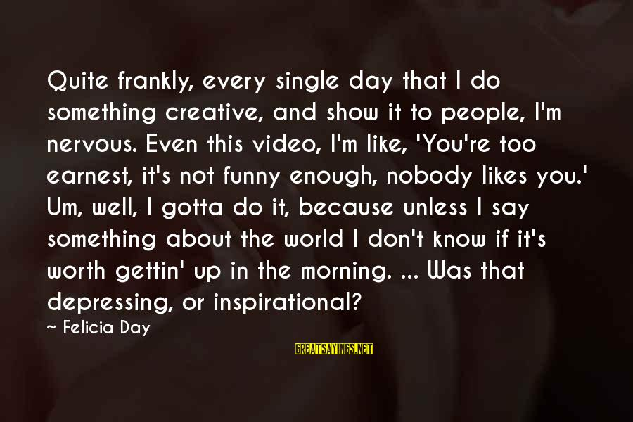 Every Morning Sayings By Felicia Day: Quite frankly, every single day that I do something creative, and show it to people,