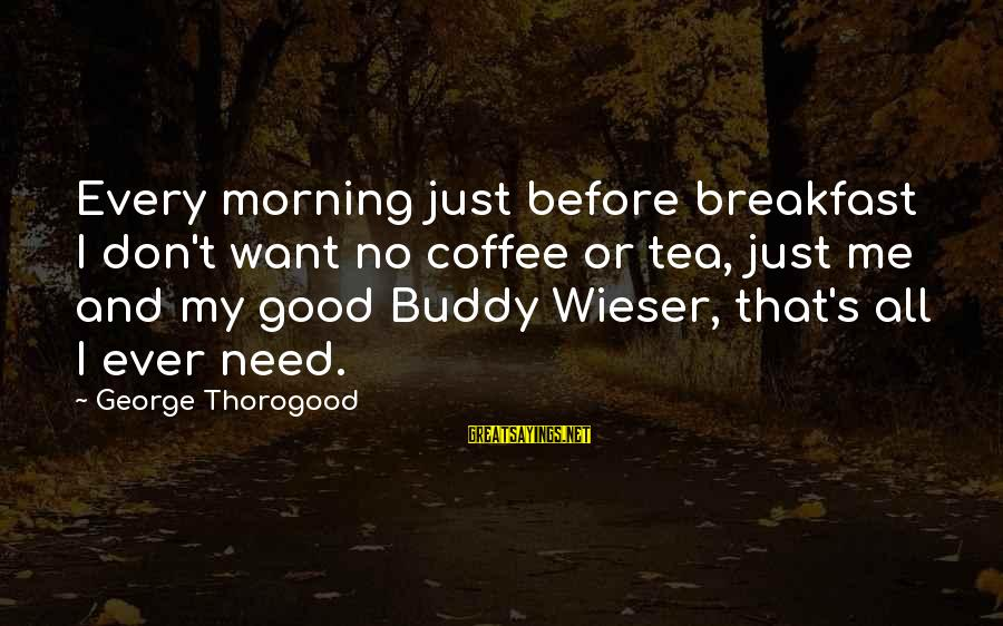 Every Morning Sayings By George Thorogood: Every morning just before breakfast I don't want no coffee or tea, just me and