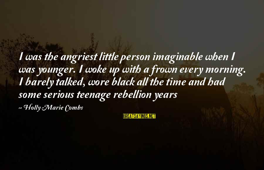 Every Morning Sayings By Holly Marie Combs: I was the angriest little person imaginable when I was younger. I woke up with