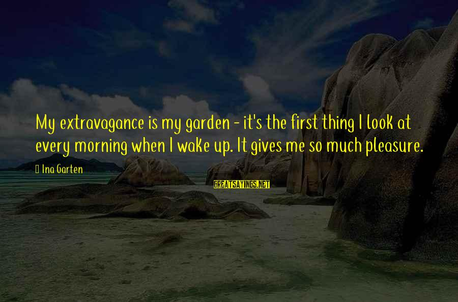 Every Morning Sayings By Ina Garten: My extravagance is my garden - it's the first thing I look at every morning
