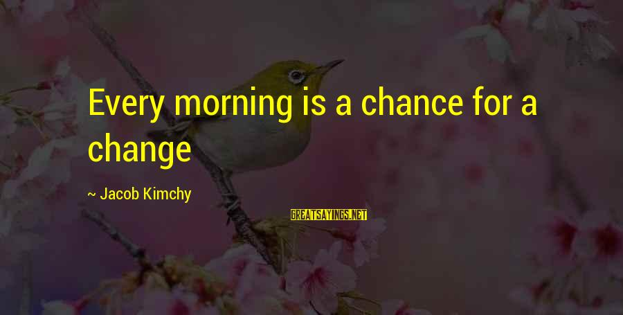 Every Morning Sayings By Jacob Kimchy: Every morning is a chance for a change