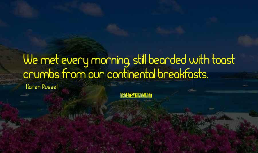 Every Morning Sayings By Karen Russell: We met every morning, still bearded with toast crumbs from our continental breakfasts.