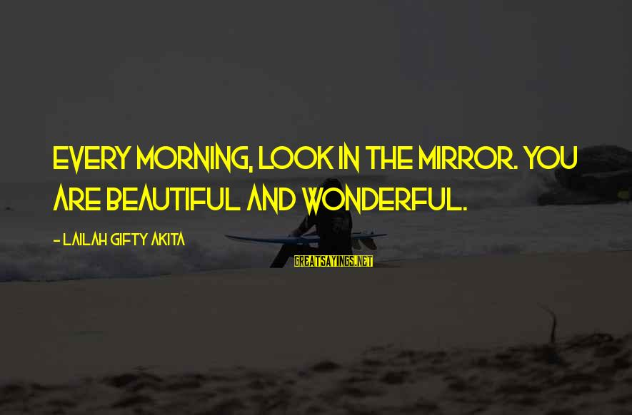 Every Morning Sayings By Lailah Gifty Akita: Every morning, look in the mirror. You are beautiful and wonderful.