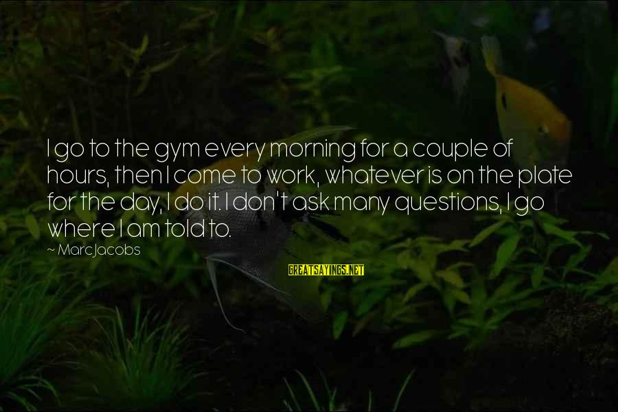 Every Morning Sayings By Marc Jacobs: I go to the gym every morning for a couple of hours, then I come