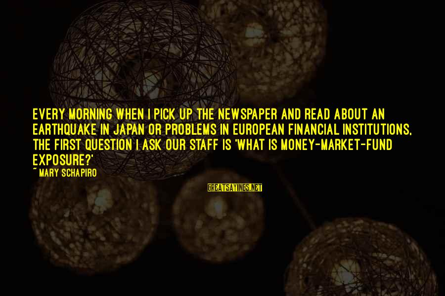Every Morning Sayings By Mary Schapiro: Every morning when I pick up the newspaper and read about an earthquake in Japan