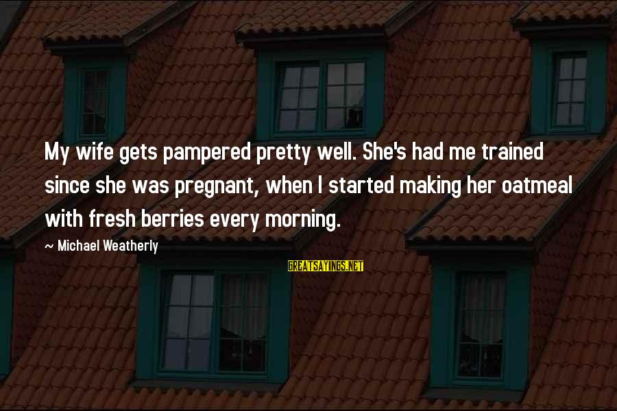 Every Morning Sayings By Michael Weatherly: My wife gets pampered pretty well. She's had me trained since she was pregnant, when