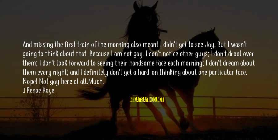 Every Morning Sayings By Renae Kaye: And missing the first train of the morning also meant I didn't get to see