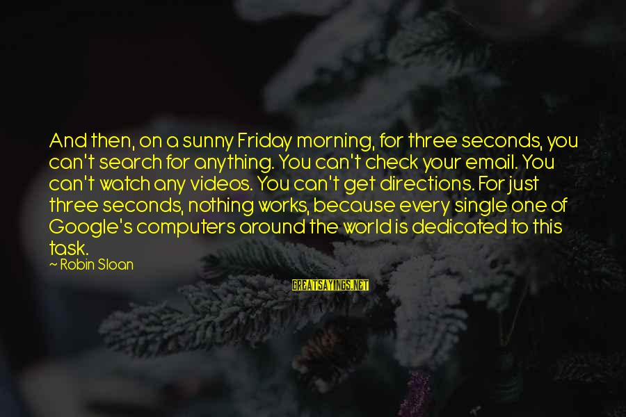 Every Morning Sayings By Robin Sloan: And then, on a sunny Friday morning, for three seconds, you can't search for anything.
