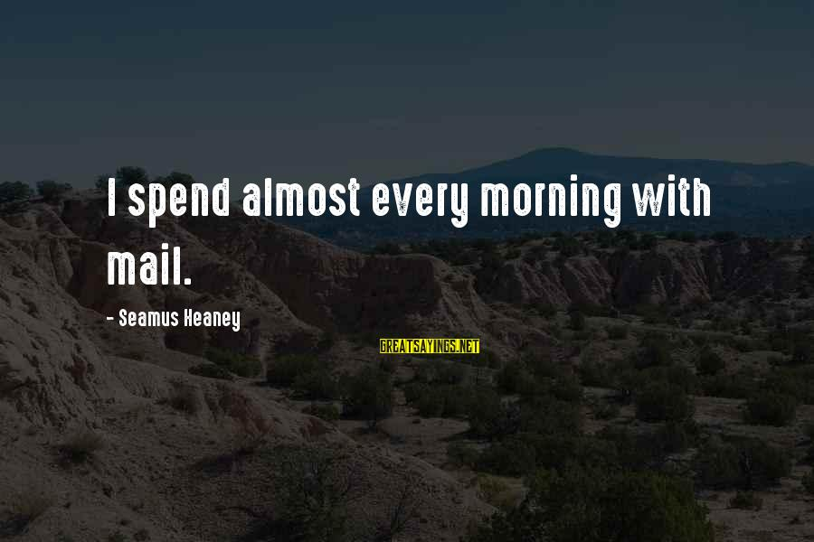Every Morning Sayings By Seamus Heaney: I spend almost every morning with mail.
