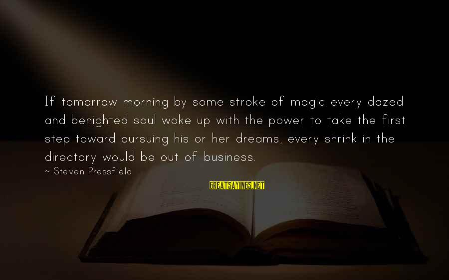 Every Morning Sayings By Steven Pressfield: If tomorrow morning by some stroke of magic every dazed and benighted soul woke up