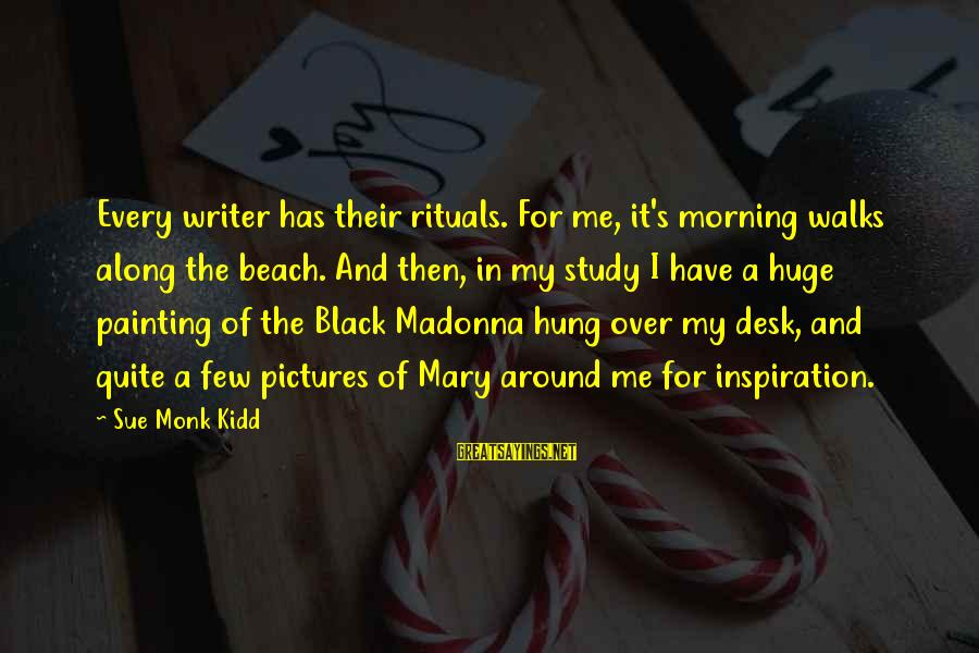 Every Morning Sayings By Sue Monk Kidd: Every writer has their rituals. For me, it's morning walks along the beach. And then,