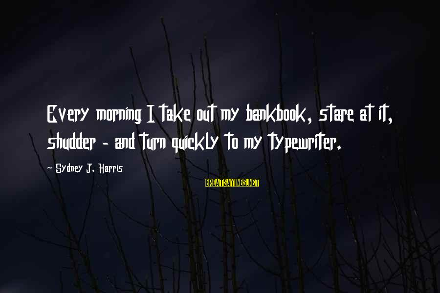 Every Morning Sayings By Sydney J. Harris: Every morning I take out my bankbook, stare at it, shudder - and turn quickly