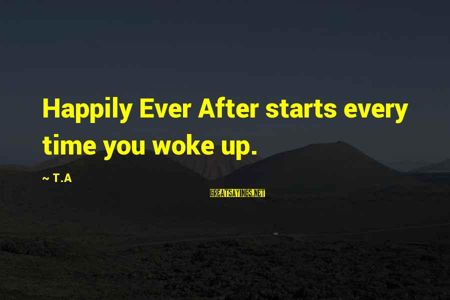Every Morning Sayings By T.A: Happily Ever After starts every time you woke up.