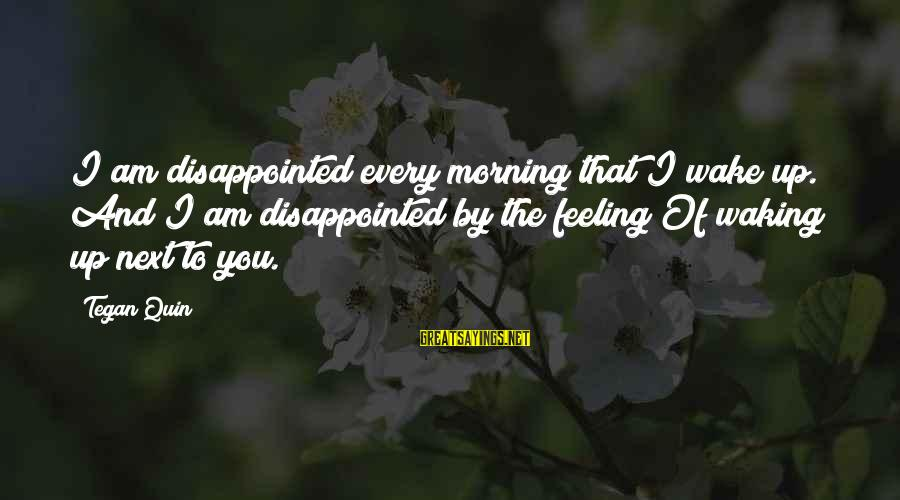 Every Morning Sayings By Tegan Quin: I am disappointed every morning that I wake up. And I am disappointed by the